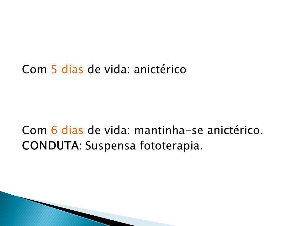 Com 5 dias de vida: anictérico Com 6 dias de vida: mantinha-se anictérico. CONDUTA: Suspensa fototerapia.