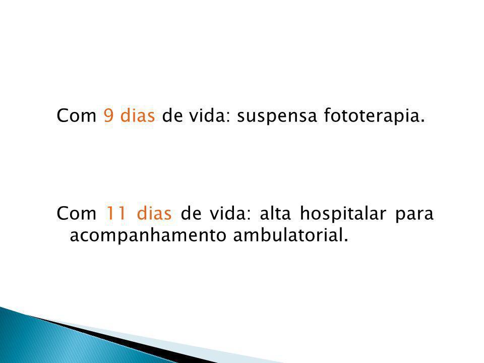 Com 9 dias de vida: suspensa fototerapia. Com 11 dias de vida: alta hospitalar para acompanhamento ambulatorial.