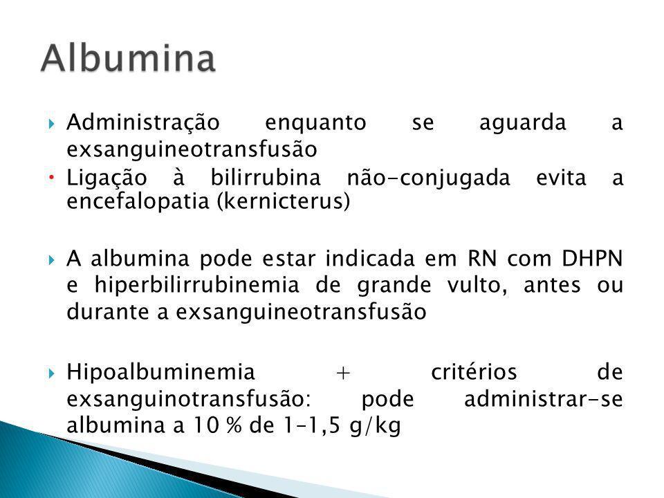 Administração enquanto se aguarda a exsanguineotransfusão Ligação à bilirrubina não-conjugada evita a encefalopatia (kernicterus) A albumina pode esta