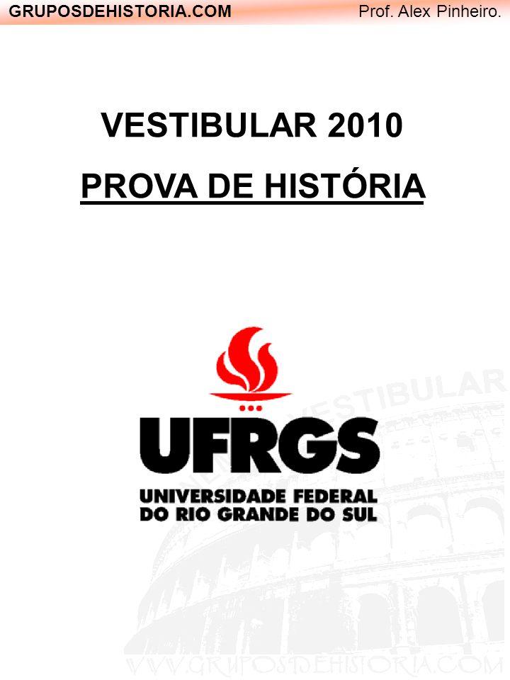 GRUPOSDEHISTORIA.COM Prof. Alex Pinheiro. VESTIBULAR 2010 PROVA DE HISTÓRIA