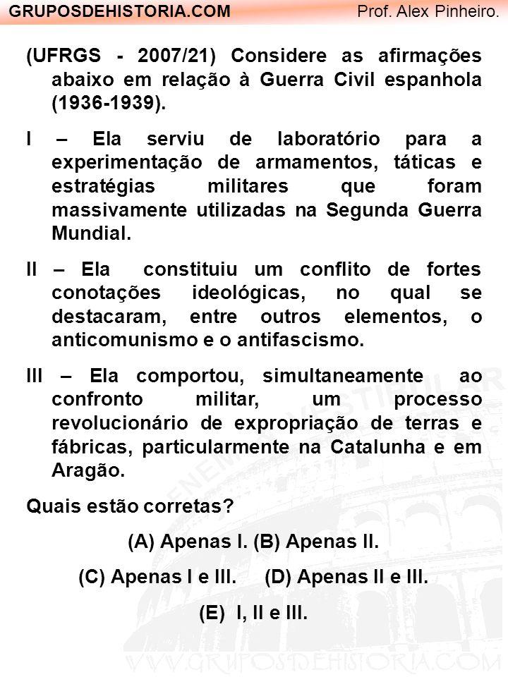 GRUPOSDEHISTORIA.COM Prof. Alex Pinheiro. (UFRGS - 2007/21) Considere as afirmações abaixo em relação à Guerra Civil espanhola (1936-1939). I – Ela se