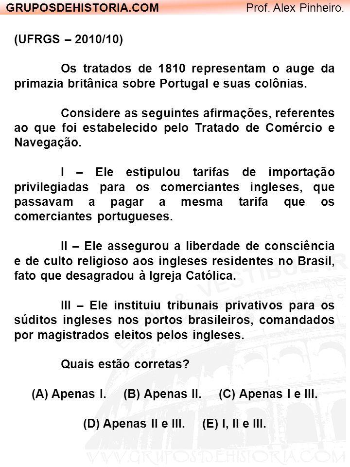 GRUPOSDEHISTORIA.COM Prof. Alex Pinheiro. (UFRGS – 2010/10) Os tratados de 1810 representam o auge da primazia britânica sobre Portugal e suas colônia