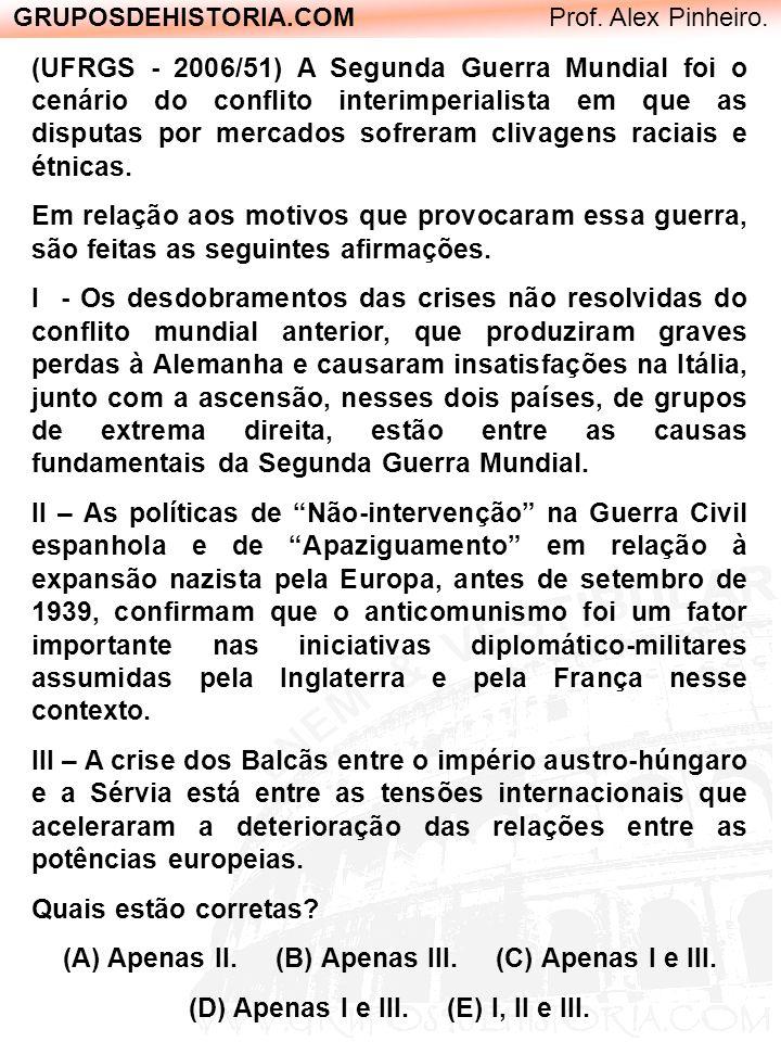 GRUPOSDEHISTORIA.COM Prof. Alex Pinheiro. (UFRGS - 2006/51) A Segunda Guerra Mundial foi o cenário do conflito interimperialista em que as disputas po