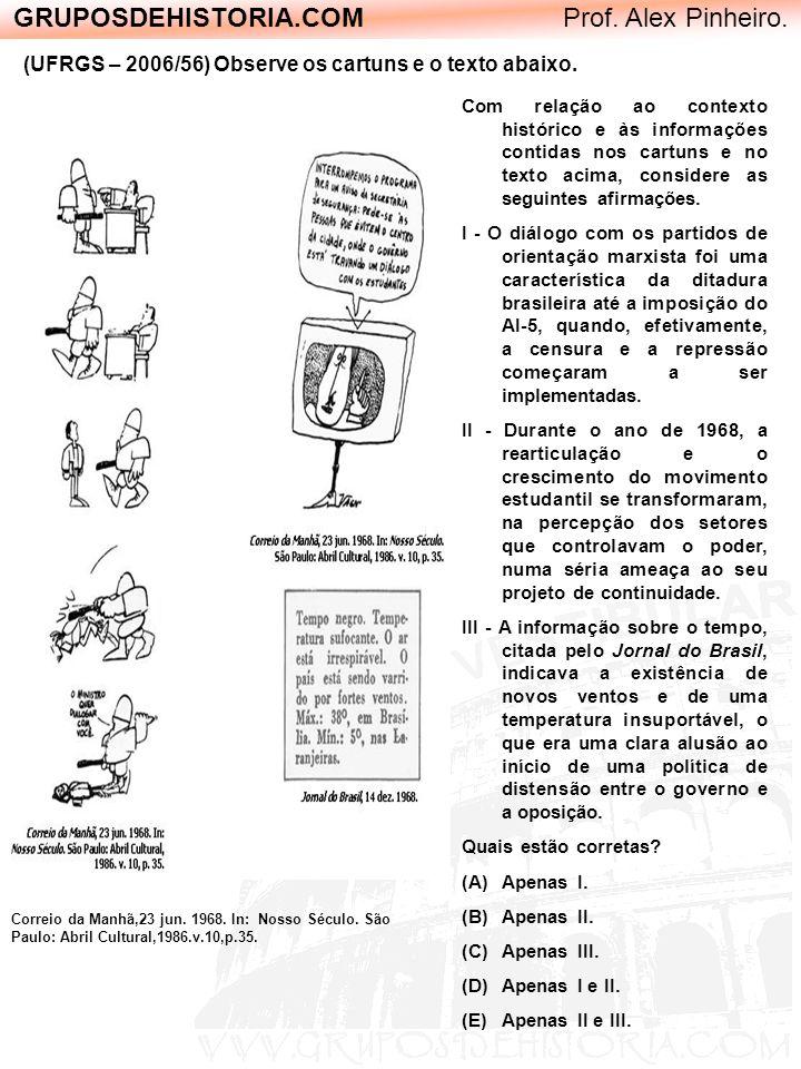 GRUPOSDEHISTORIA.COM Prof. Alex Pinheiro. (UFRGS – 2006/56) Observe os cartuns e o texto abaixo. Correio da Manhã,23 jun. 1968. In: Nosso Século. São