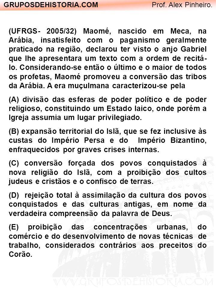 GRUPOSDEHISTORIA.COM Prof. Alex Pinheiro. (UFRGS- 2005/32) Maomé, nascido em Meca, na Arábia, insatisfeito com o paganismo geralmente praticado na reg