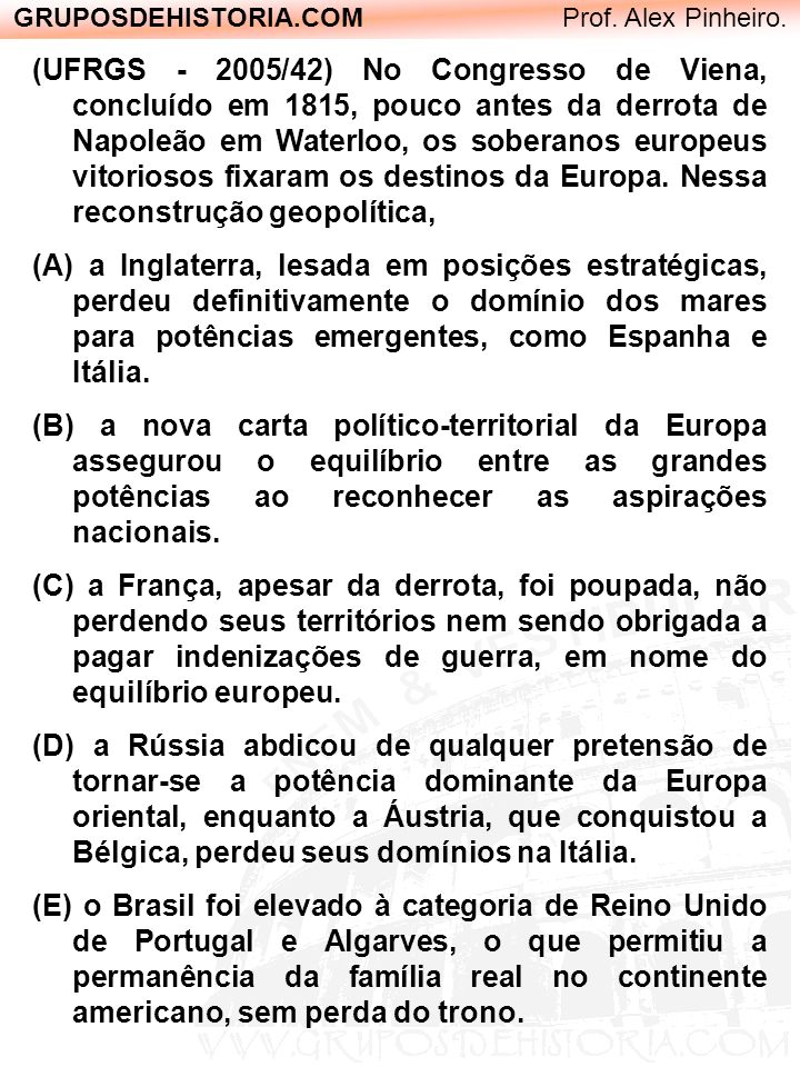 GRUPOSDEHISTORIA.COM Prof. Alex Pinheiro. (UFRGS - 2005/42) No Congresso de Viena, concluído em 1815, pouco antes da derrota de Napoleão em Waterloo,