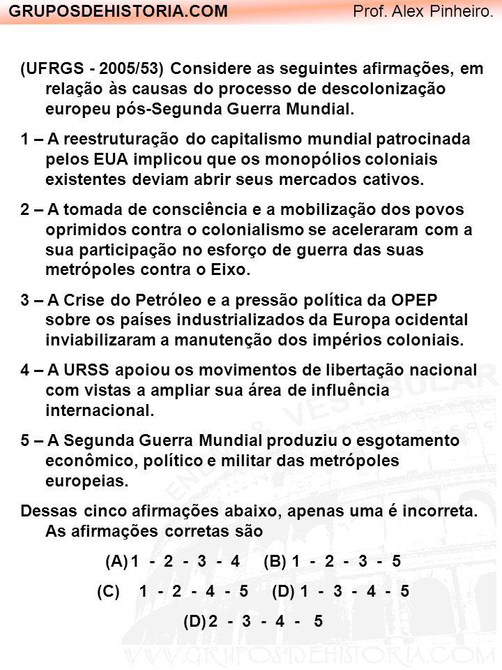 GRUPOSDEHISTORIA.COM Prof. Alex Pinheiro. (UFRGS - 2005/53) Considere as seguintes afirmações, em relação às causas do processo de descolonização euro