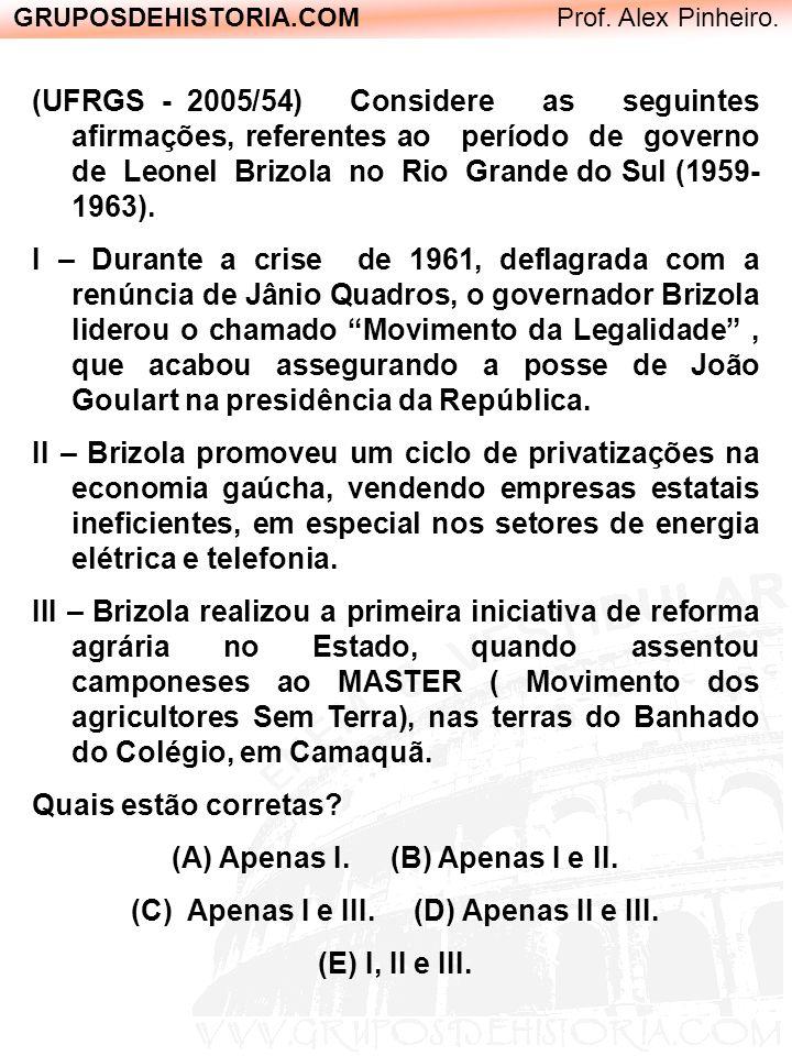 GRUPOSDEHISTORIA.COM Prof. Alex Pinheiro. (UFRGS - 2005/54) Considere as seguintes afirmações, referentes ao período de governo de Leonel Brizola no R