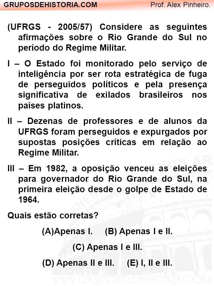 GRUPOSDEHISTORIA.COM Prof. Alex Pinheiro. (UFRGS - 2005/57) Considere as seguintes afirmações sobre o Rio Grande do Sul no período do Regime Militar.