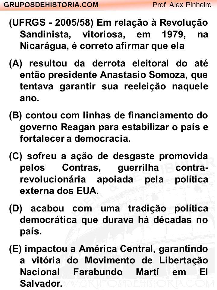 GRUPOSDEHISTORIA.COM Prof. Alex Pinheiro. (UFRGS - 2005/58) Em relação à Revolução Sandinista, vitoriosa, em 1979, na Nicarágua, é correto afirmar que