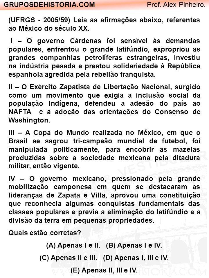 GRUPOSDEHISTORIA.COM Prof. Alex Pinheiro. (UFRGS - 2005/59) Leia as afirmações abaixo, referentes ao México do século XX. I – O governo Cárdenas foi s