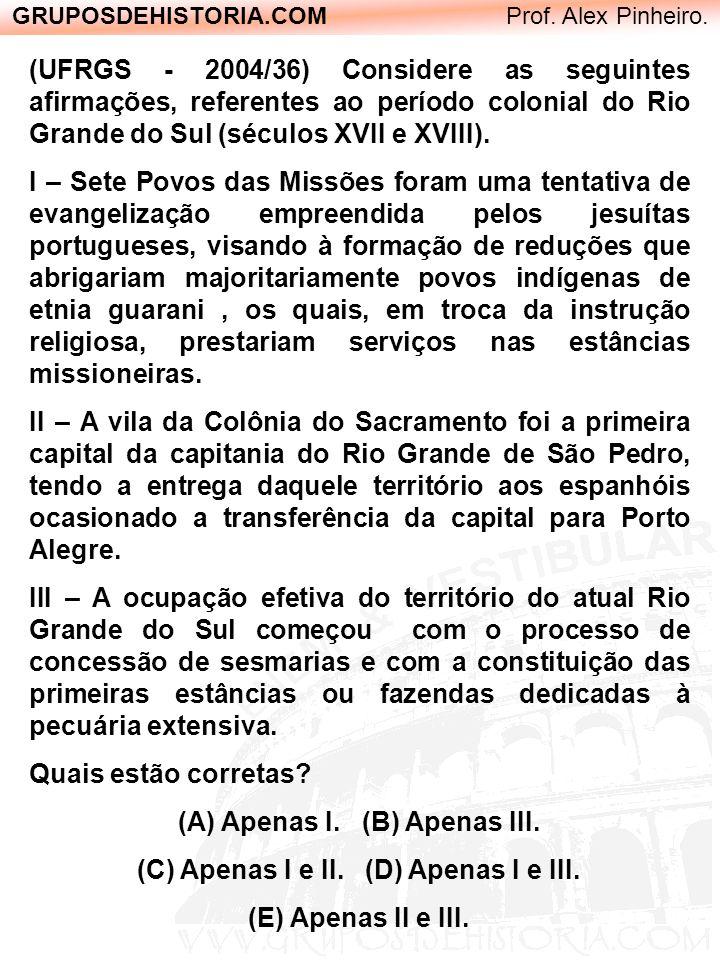GRUPOSDEHISTORIA.COM Prof. Alex Pinheiro. (UFRGS - 2004/36) Considere as seguintes afirmações, referentes ao período colonial do Rio Grande do Sul (sé