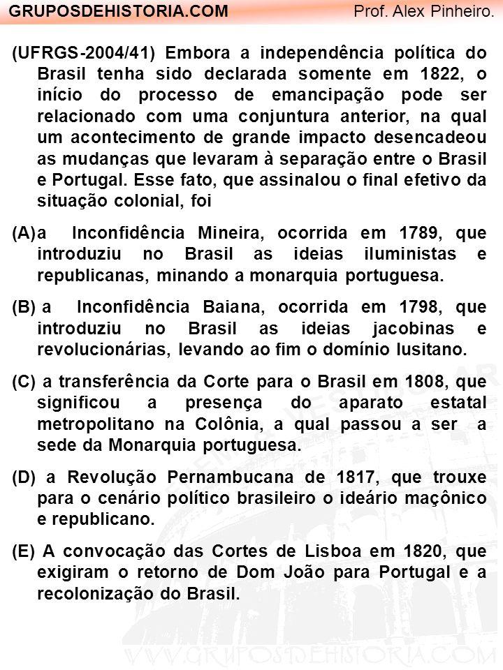 GRUPOSDEHISTORIA.COM Prof. Alex Pinheiro. (UFRGS-2004/41) Embora a independência política do Brasil tenha sido declarada somente em 1822, o início do