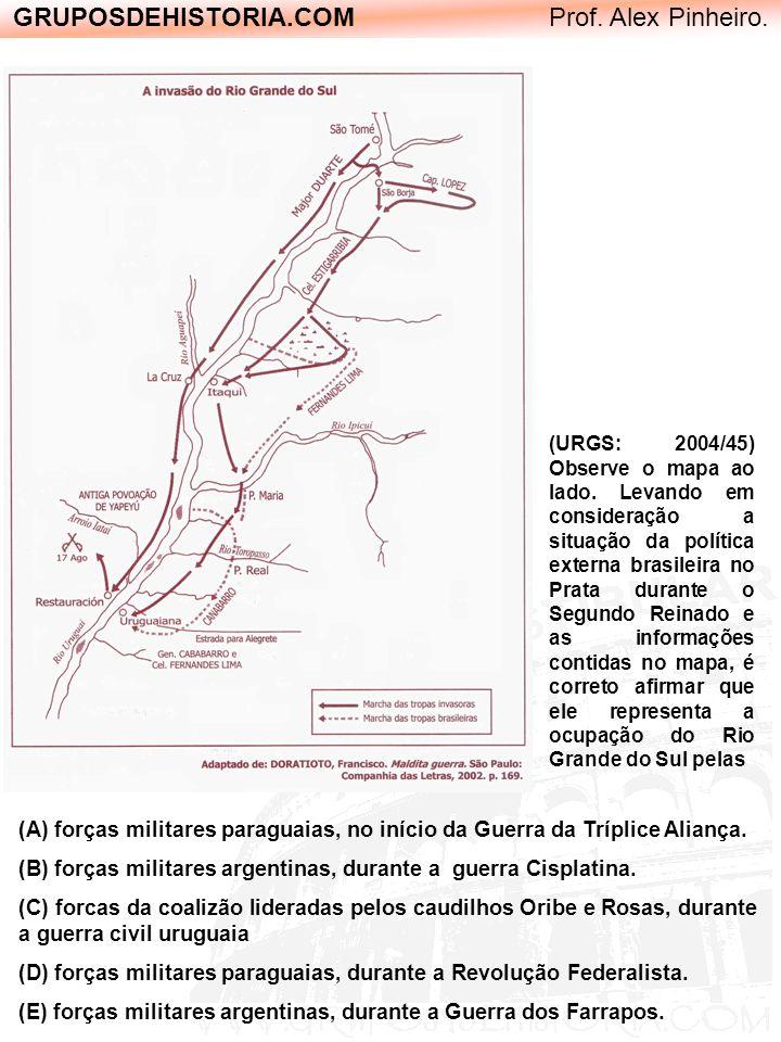 GRUPOSDEHISTORIA.COM Prof. Alex Pinheiro. (A) forças militares paraguaias, no início da Guerra da Tríplice Aliança. (B) forças militares argentinas, d