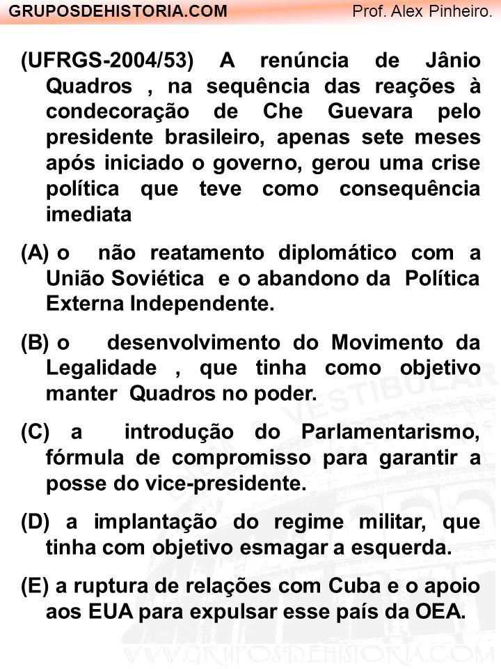 GRUPOSDEHISTORIA.COM Prof. Alex Pinheiro. (UFRGS-2004/53) A renúncia de Jânio Quadros, na sequência das reações à condecoração de Che Guevara pelo pre