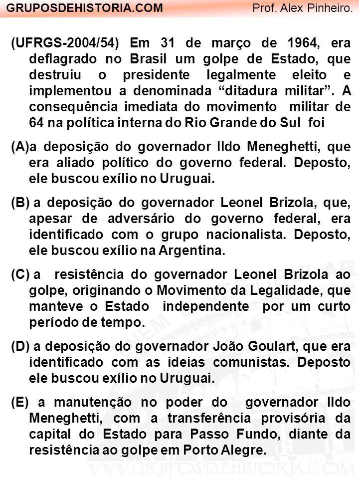 GRUPOSDEHISTORIA.COM Prof. Alex Pinheiro. (UFRGS-2004/54) Em 31 de março de 1964, era deflagrado no Brasil um golpe de Estado, que destruiu o presiden