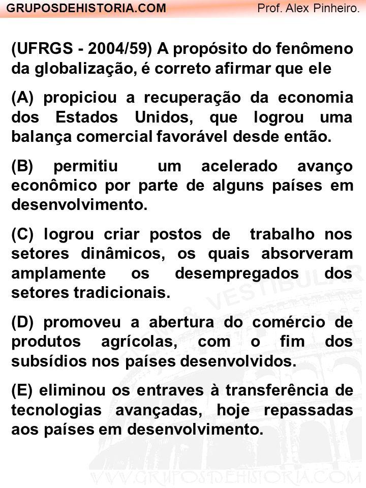 GRUPOSDEHISTORIA.COM Prof. Alex Pinheiro. (UFRGS - 2004/59) A propósito do fenômeno da globalização, é correto afirmar que ele (A) propiciou a recuper