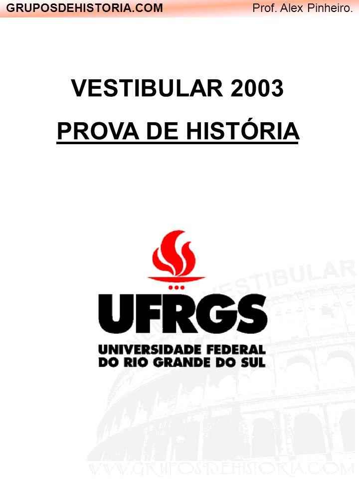 GRUPOSDEHISTORIA.COM Prof. Alex Pinheiro. VESTIBULAR 2003 PROVA DE HISTÓRIA