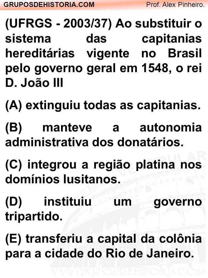 GRUPOSDEHISTORIA.COM Prof. Alex Pinheiro. (UFRGS - 2003/37) Ao substituir o sistema das capitanias hereditárias vigente no Brasil pelo governo geral e