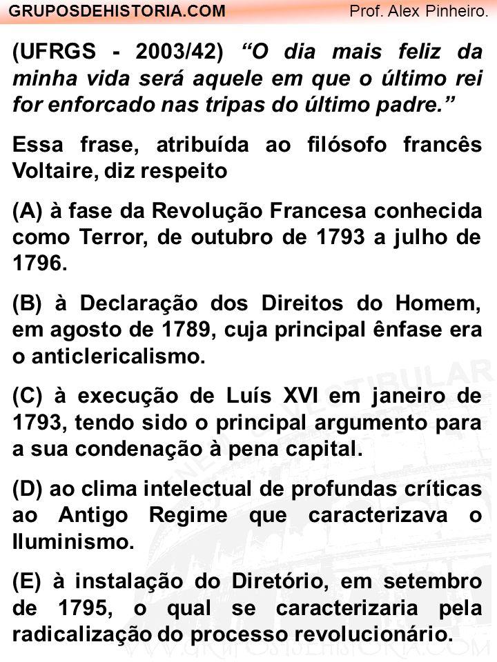 GRUPOSDEHISTORIA.COM Prof. Alex Pinheiro. (UFRGS - 2003/42) O dia mais feliz da minha vida será aquele em que o último rei for enforcado nas tripas do