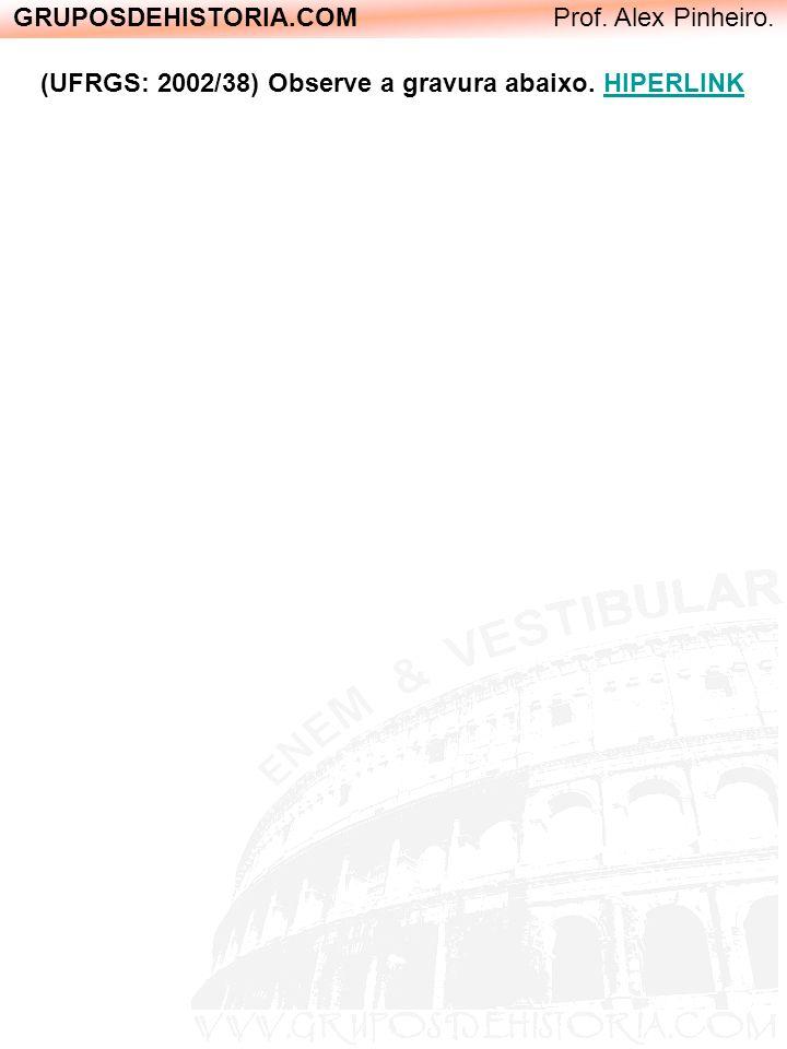GRUPOSDEHISTORIA.COM Prof. Alex Pinheiro. (UFRGS: 2002/38) Observe a gravura abaixo. HIPERLINK