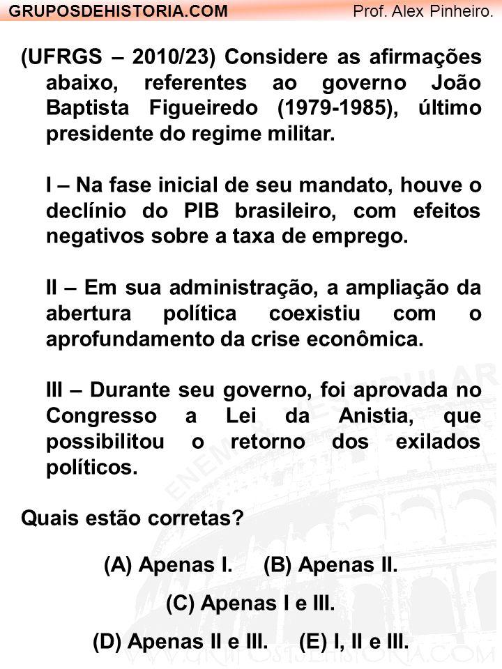 GRUPOSDEHISTORIA.COM Prof. Alex Pinheiro. (UFRGS – 2010/23) Considere as afirmações abaixo, referentes ao governo João Baptista Figueiredo (1979-1985)