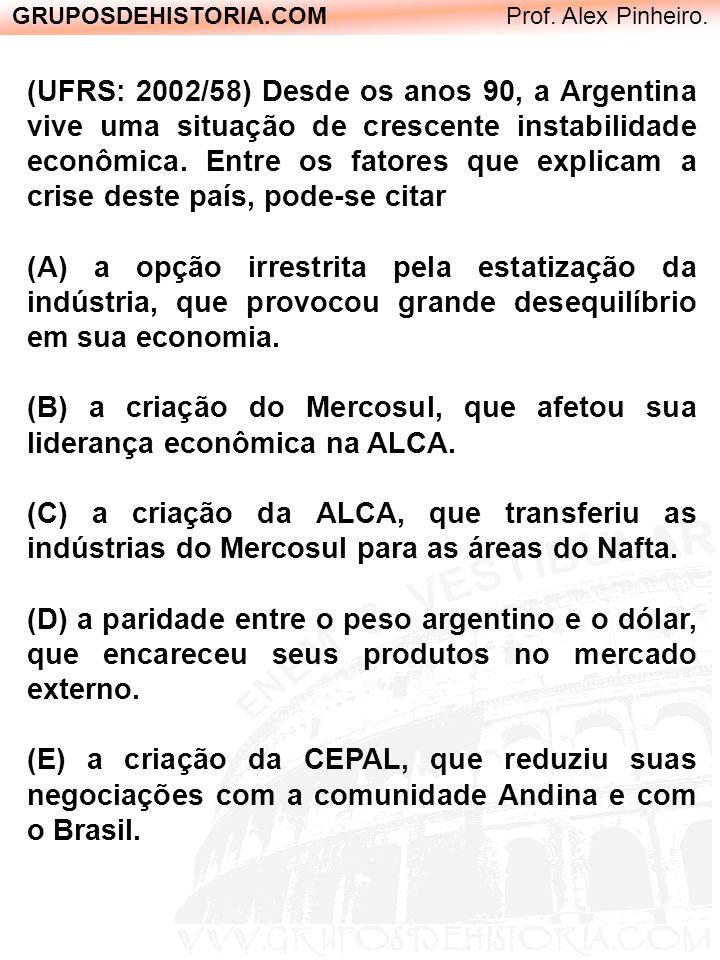 GRUPOSDEHISTORIA.COM Prof. Alex Pinheiro. (UFRS: 2002/58) Desde os anos 90, a Argentina vive uma situação de crescente instabilidade econômica. Entre