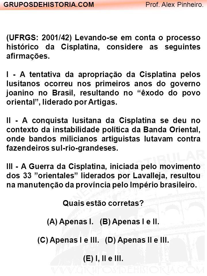 GRUPOSDEHISTORIA.COM Prof. Alex Pinheiro. (UFRGS: 2001/42) Levando-se em conta o processo histórico da Cisplatina, considere as seguintes afirmações.