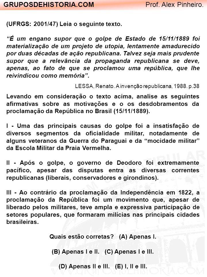GRUPOSDEHISTORIA.COM Prof. Alex Pinheiro. (UFRGS: 2001/47) Leia o seguinte texto. É um engano supor que o golpe de Estado de 15/11/1889 foi materializ