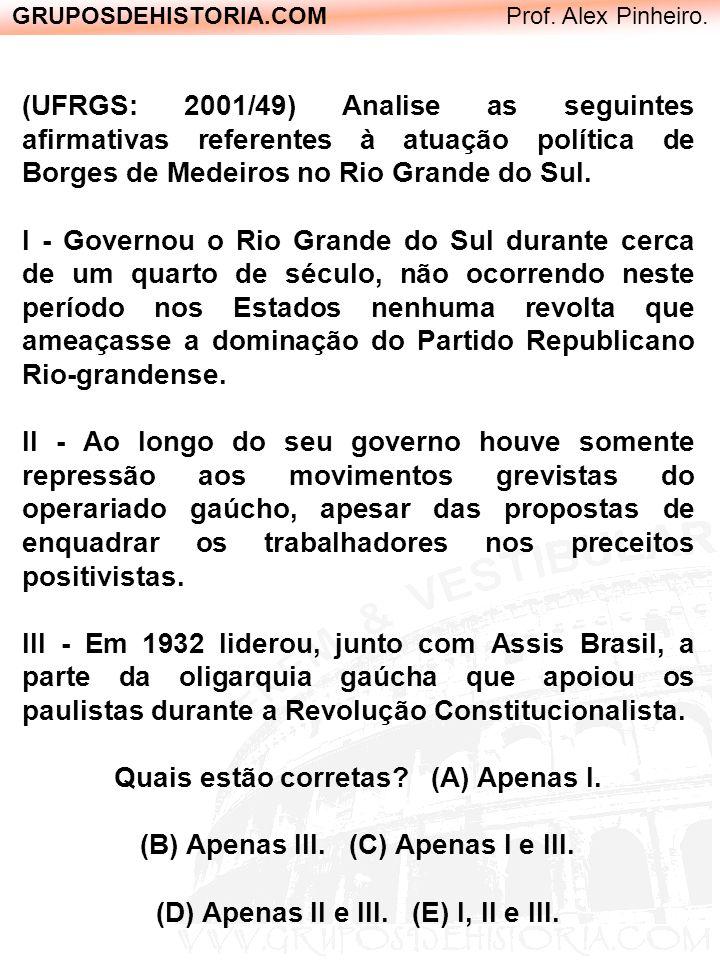 GRUPOSDEHISTORIA.COM Prof. Alex Pinheiro. (UFRGS: 2001/49) Analise as seguintes afirmativas referentes à atuação política de Borges de Medeiros no Rio