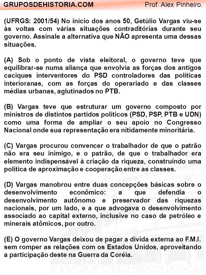 GRUPOSDEHISTORIA.COM Prof. Alex Pinheiro. (UFRGS: 2001/54) No início dos anos 50, Getúlio Vargas viu-se às voltas com várias situações contraditórias