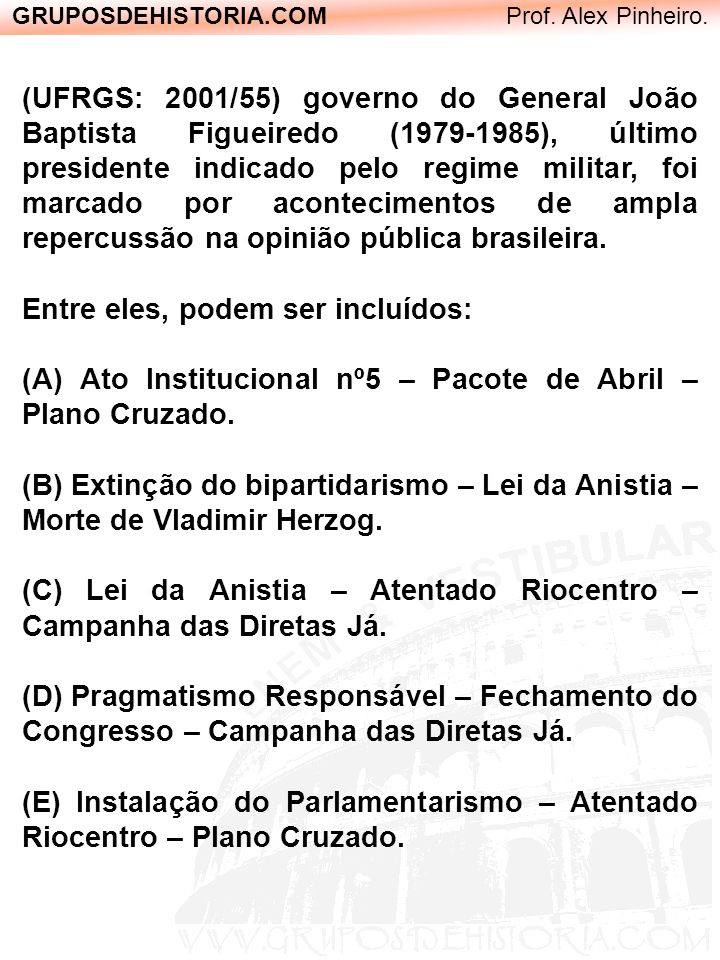 GRUPOSDEHISTORIA.COM Prof. Alex Pinheiro. (UFRGS: 2001/55) governo do General João Baptista Figueiredo (1979-1985), último presidente indicado pelo re
