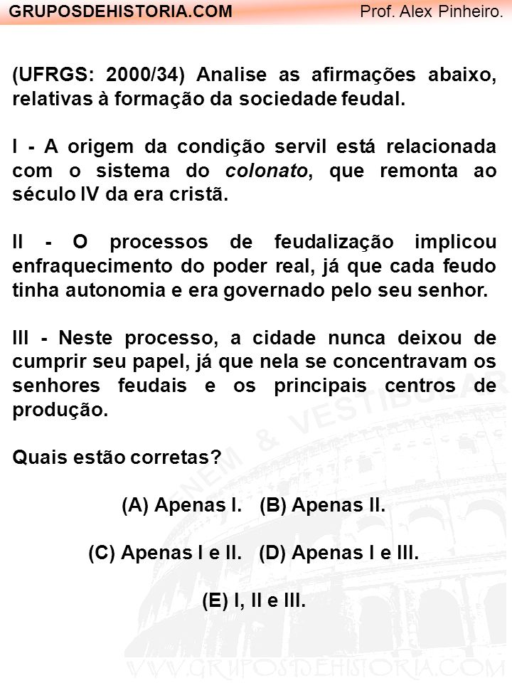 GRUPOSDEHISTORIA.COM Prof. Alex Pinheiro. (UFRGS: 2000/34) Analise as afirmações abaixo, relativas à formação da sociedade feudal. I - A origem da con