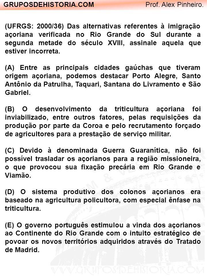 GRUPOSDEHISTORIA.COM Prof. Alex Pinheiro. (UFRGS: 2000/36) Das alternativas referentes à imigração açoriana verificada no Rio Grande do Sul durante a