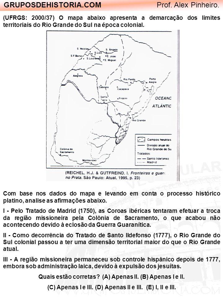 GRUPOSDEHISTORIA.COM Prof. Alex Pinheiro. (UFRGS: 2000/37) O mapa abaixo apresenta a demarcação dos limites territoriais do Rio Grande do Sul na época