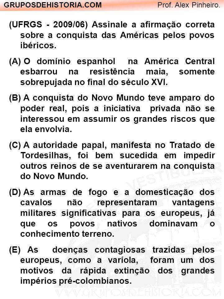 GRUPOSDEHISTORIA.COM Prof. Alex Pinheiro. (UFRGS - 2009/06) Assinale a afirmação correta sobre a conquista das Américas pelos povos ibéricos. (A) O do