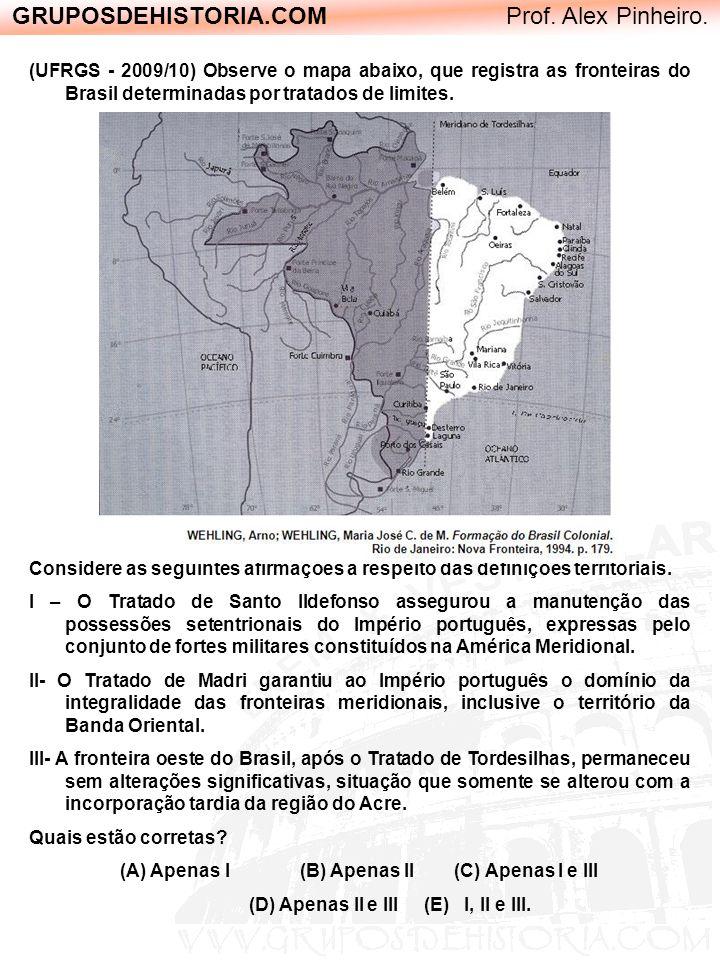 GRUPOSDEHISTORIA.COM Prof. Alex Pinheiro. (UFRGS - 2009/10) Observe o mapa abaixo, que registra as fronteiras do Brasil determinadas por tratados de l