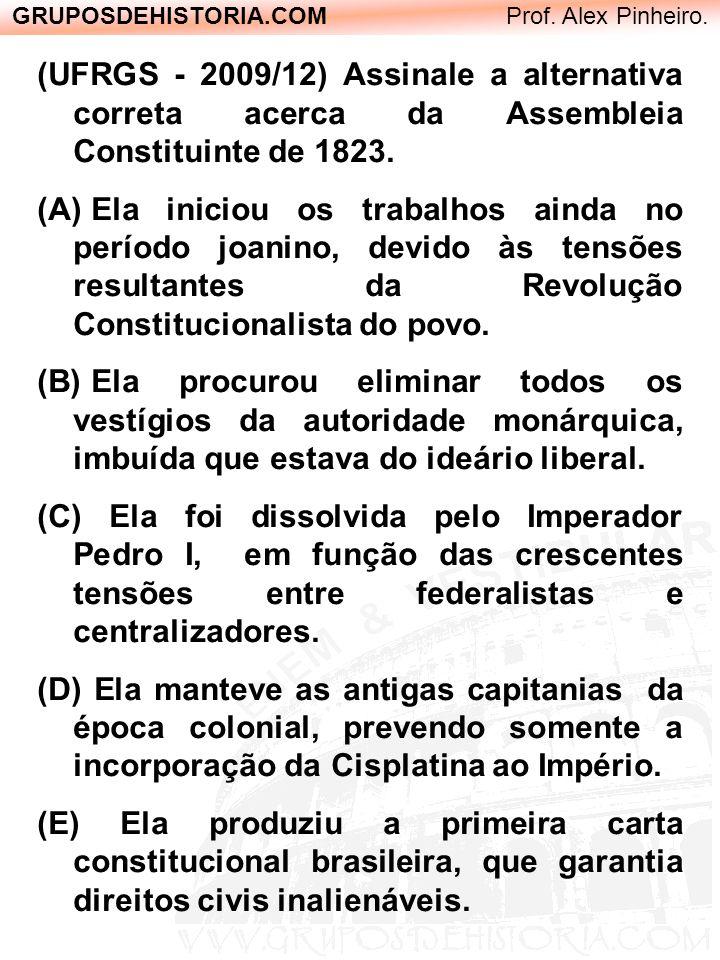 GRUPOSDEHISTORIA.COM Prof. Alex Pinheiro. (UFRGS - 2009/12) Assinale a alternativa correta acerca da Assembleia Constituinte de 1823. (A) Ela iniciou