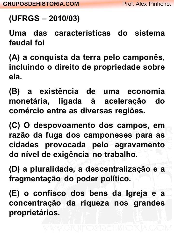 GRUPOSDEHISTORIA.COM Prof. Alex Pinheiro. (UFRGS – 2010/03) Uma das características do sistema feudal foi (A) a conquista da terra pelo camponês, incl