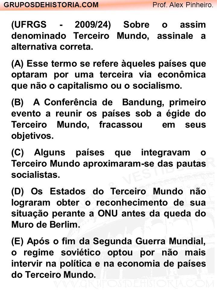 GRUPOSDEHISTORIA.COM Prof. Alex Pinheiro. (UFRGS - 2009/24) Sobre o assim denominado Terceiro Mundo, assinale a alternativa correta. (A) Esse termo se