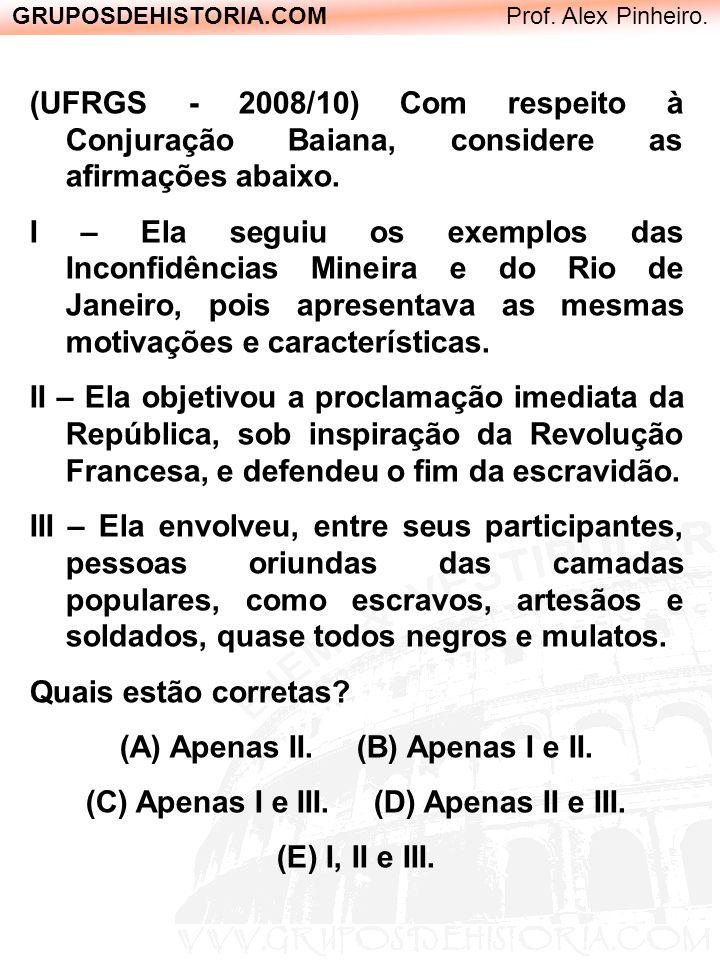 GRUPOSDEHISTORIA.COM Prof. Alex Pinheiro. (UFRGS - 2008/10) Com respeito à Conjuração Baiana, considere as afirmações abaixo. I – Ela seguiu os exempl