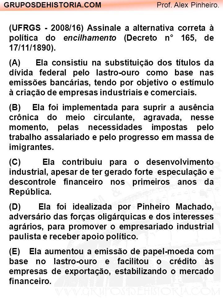 GRUPOSDEHISTORIA.COM Prof. Alex Pinheiro. (UFRGS - 2008/16) Assinale a alternativa correta à política do encilhamento (Decreto n° 165, de 17/11/1890).