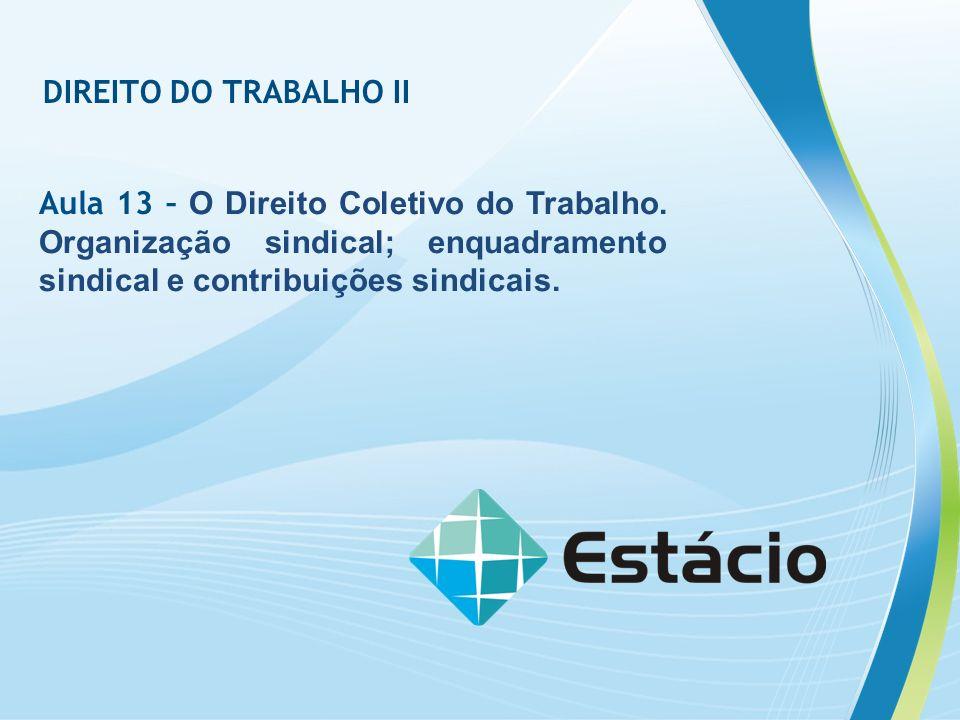 DIREITO DO TRABALHO II Aula 13 – O Direito Coletivo do Trabalho. Organização sindical; enquadramento sindical e contribuições sindicais.