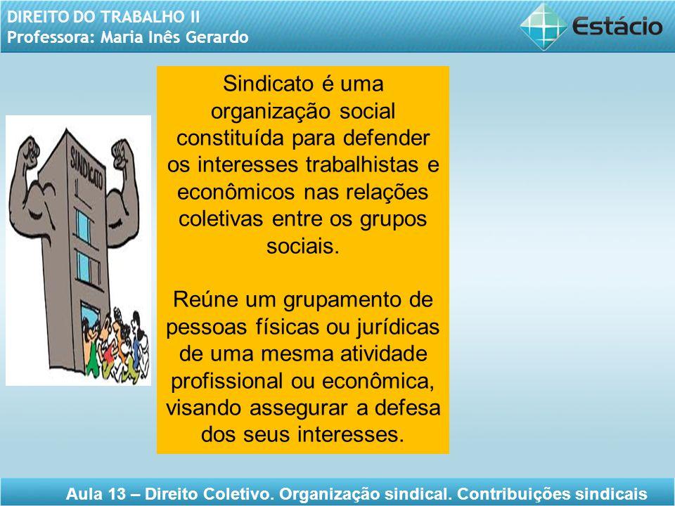 DIREITO DO TRABALHO II Professora: Maria Inês Gerardo Aula 13 – Direito Coletivo. Organização sindical. Contribuições sindicais Sindicato é uma organi