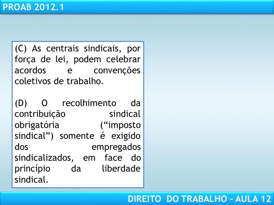 RESPONSABILIDADE CIVIL AULA 1 PROAB 2012.1 DIREITO DO TRABALHO – AULA 12 (C) As centrais sindicais, por força de lei, podem celebrar acordos e convenções coletivos de trabalho.