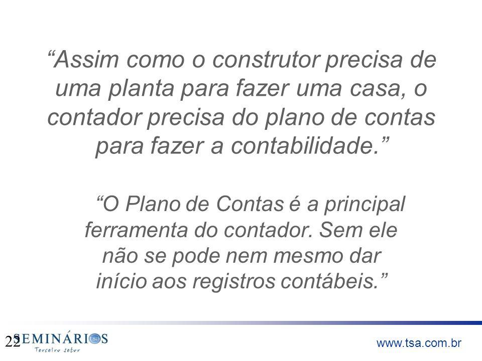 www.tsa.com.br Assim como o construtor precisa de uma planta para fazer uma casa, o contador precisa do plano de contas para fazer a contabilidade. O