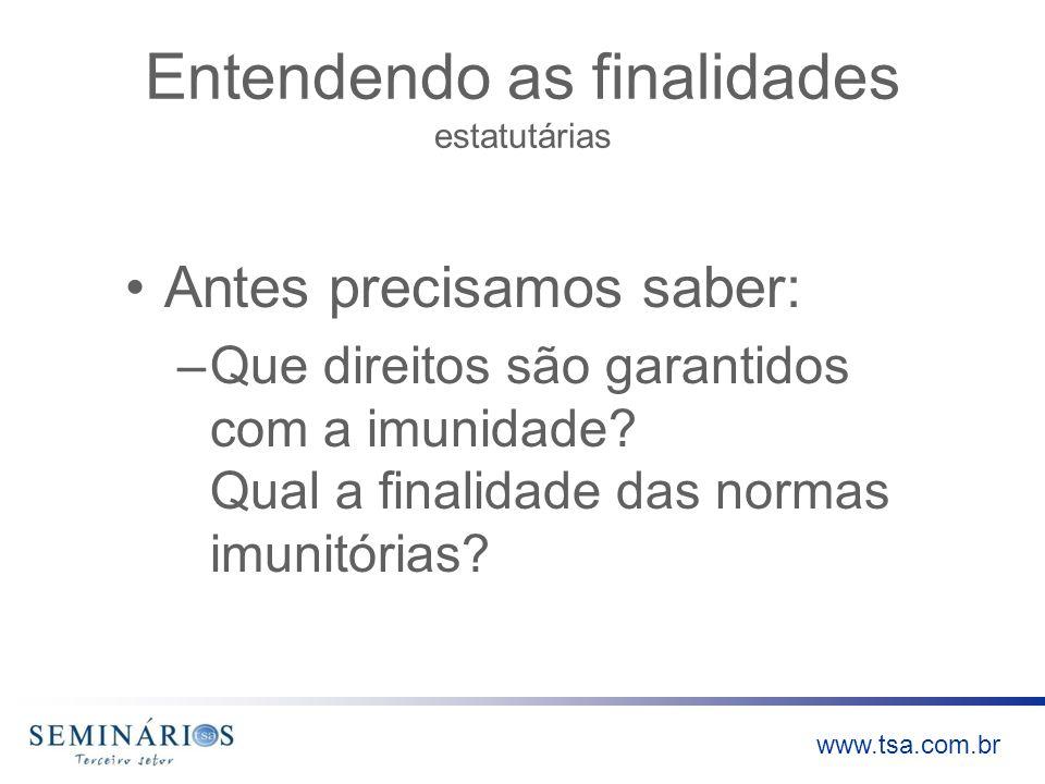 www.tsa.com.br Entendendo as finalidades estatutárias Antes precisamos saber: –Que direitos são garantidos com a imunidade? Qual a finalidade das norm