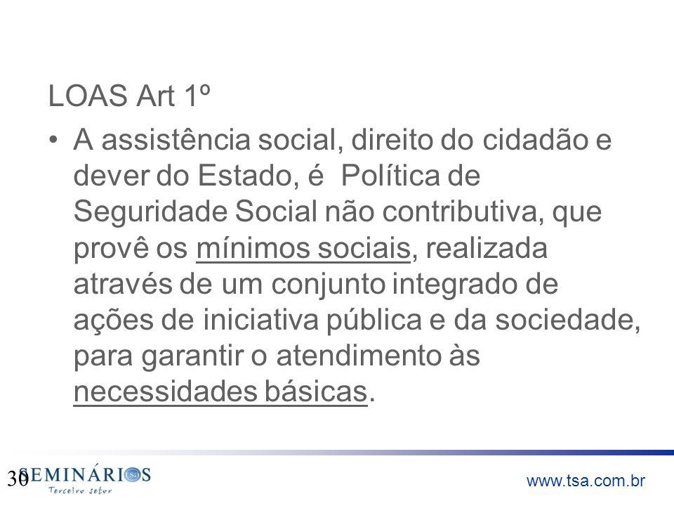 www.tsa.com.br LOAS Art 1º A assistência social, direito do cidadão e dever do Estado, é Política de Seguridade Social não contributiva, que provê os