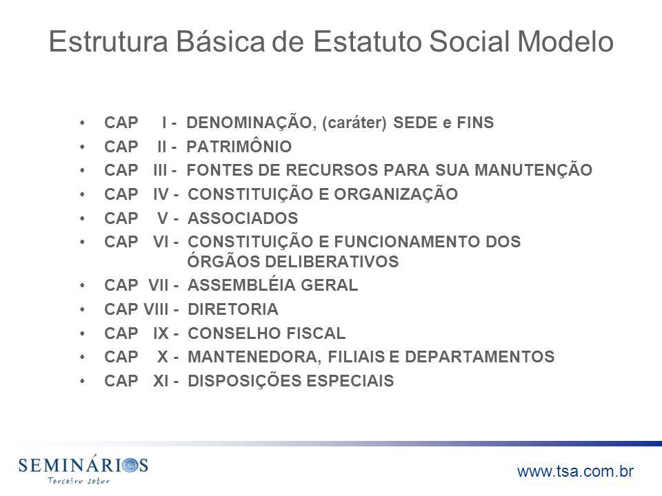 www.tsa.com.br Estrutura Básica de Estatuto Social Modelo CAP I - DENOMINAÇÃO, (caráter) SEDE e FINS CAP II - PATRIMÔNIO CAP III - FONTES DE RECURSOS