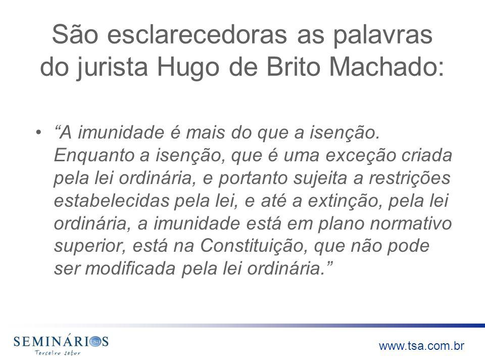 www.tsa.com.br São esclarecedoras as palavras do jurista Hugo de Brito Machado: A imunidade é mais do que a isenção. Enquanto a isenção, que é uma exc
